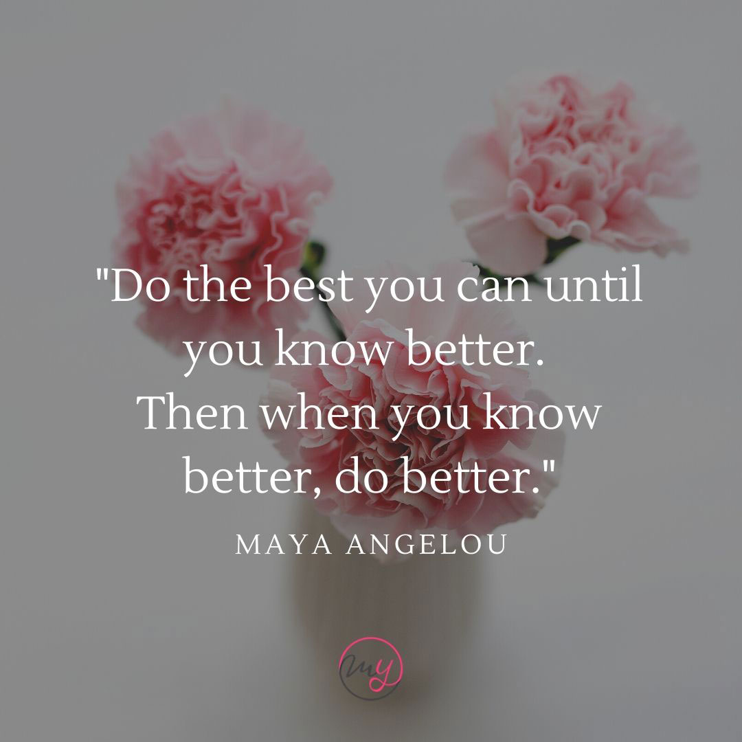 Do the best you can until you know better. Then when you know better, do better. -Maya Angelou. Esimerkki lainauksesta.